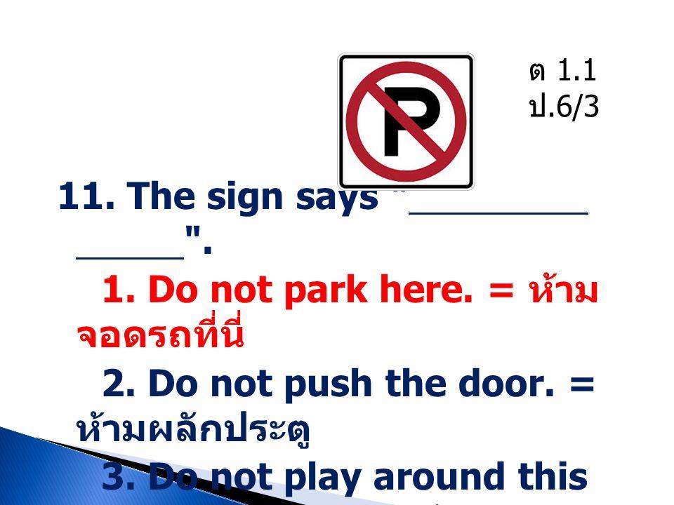 1. Do not park here. = ห้ามจอดรถที่นี่