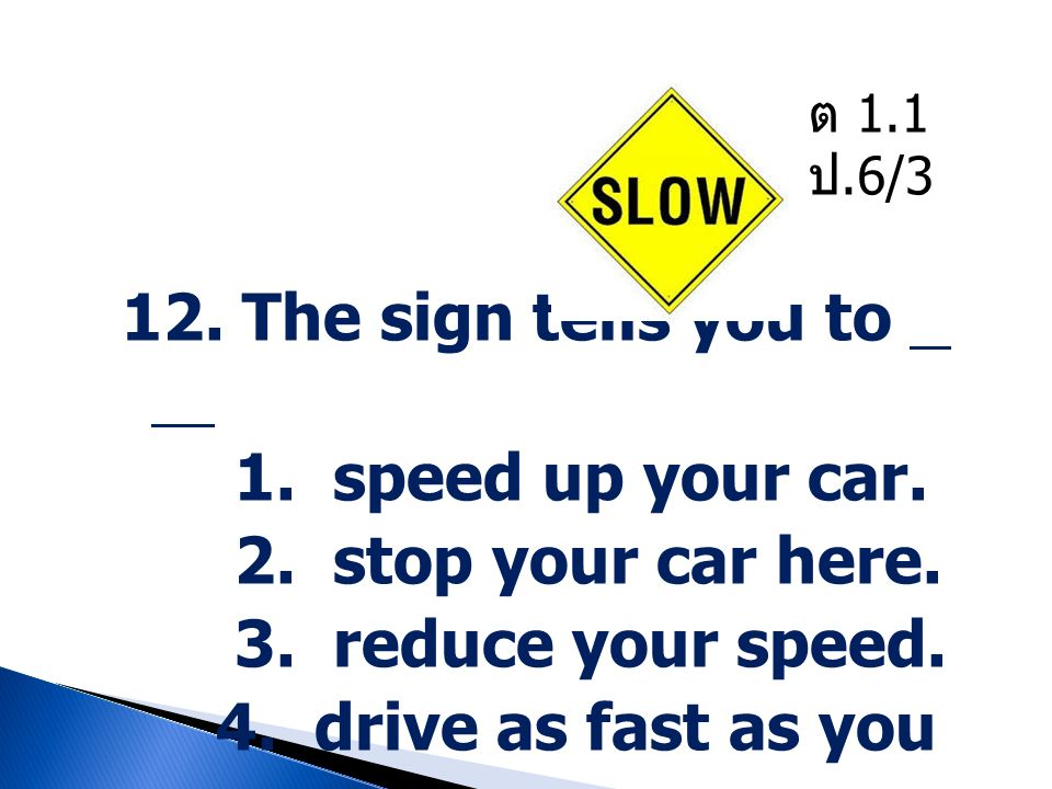 12. The sign tells you to 1. speed up your car. 2. stop your car here.