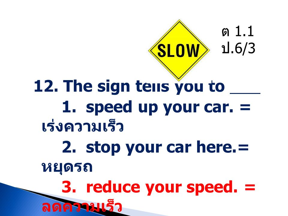 1. speed up your car. = เร่งความเร็ว 2. stop your car here.= หยุดรถ