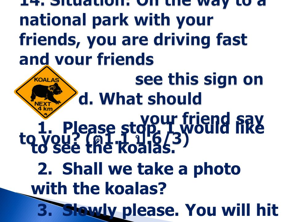 14. Situation: On the way to a national park with your friends, you are driving fast and your friends see this sign on the road. What should your friend say to you (ต1.1 ป.6/3)
