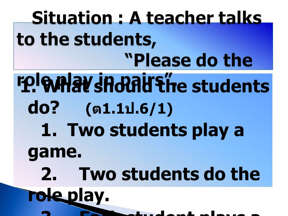 Situation : A teacher talks to the students, Please do the role play in pairs .