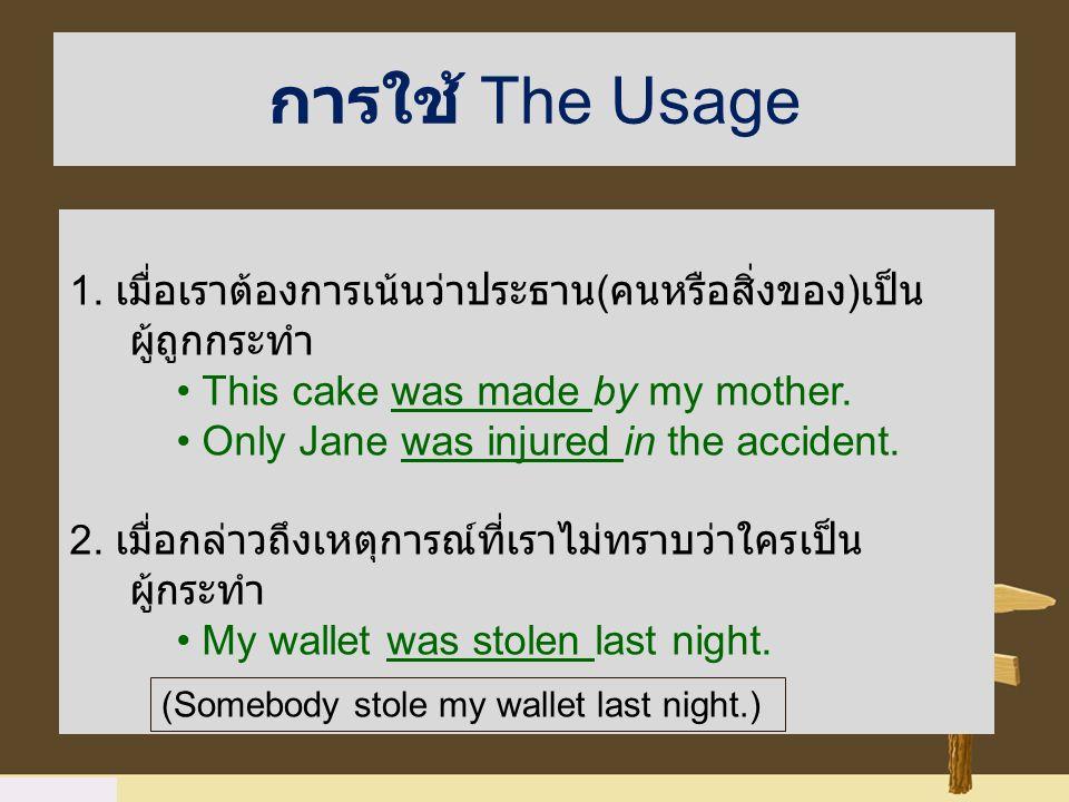 การใช้ The Usage 1. เมื่อเราต้องการเน้นว่าประธาน(คนหรือสิ่งของ)เป็นผู้ถูกกระทำ. • This cake was made by my mother.