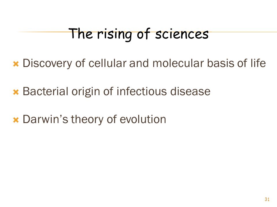 The rising of sciences Discovery of cellular and molecular basis of life. Bacterial origin of infectious disease.