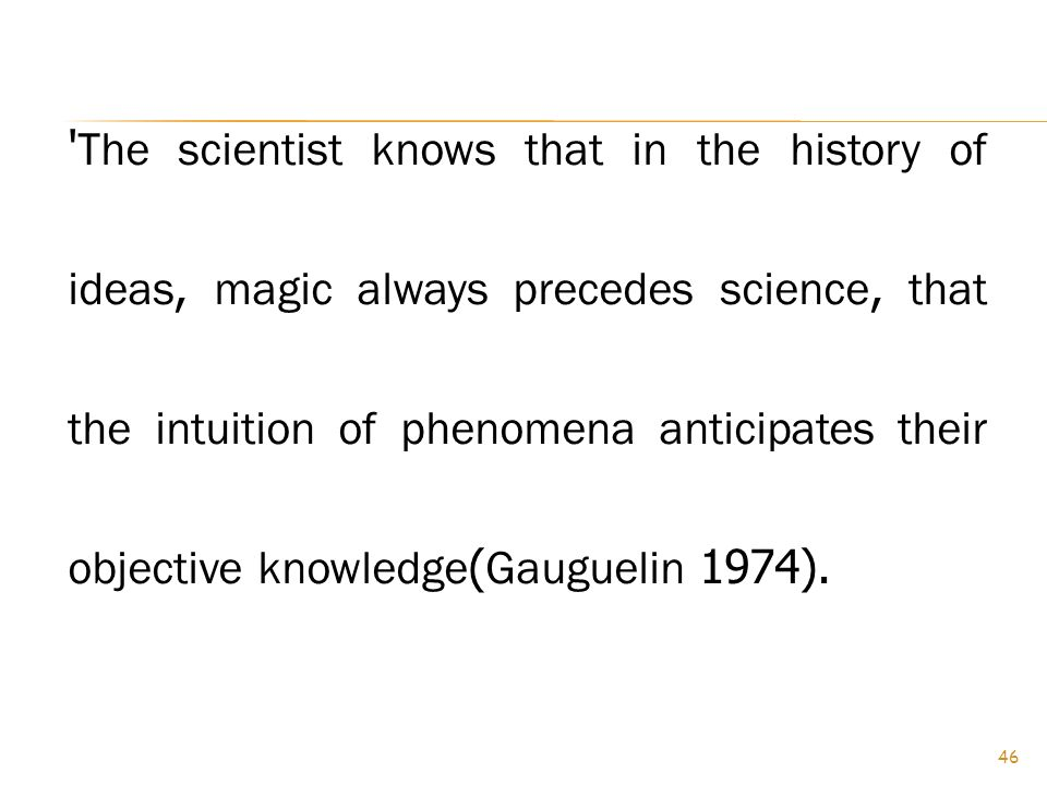 The scientist knows that in the history of ideas, magic always precedes science, that the intuition of phenomena anticipates their objective knowledge(Gauguelin 1974).
