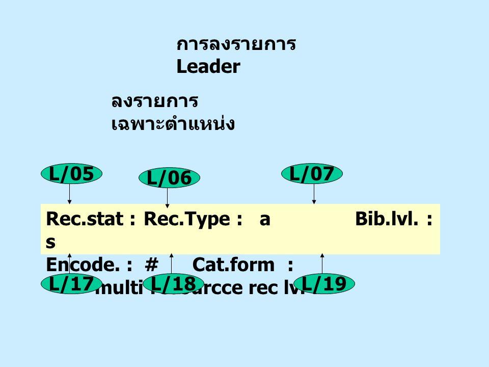 การลงรายการ Leader ลงรายการเฉพาะตำแหน่ง. Rec.stat : Rec.Type : a Bib.lvl. : s.