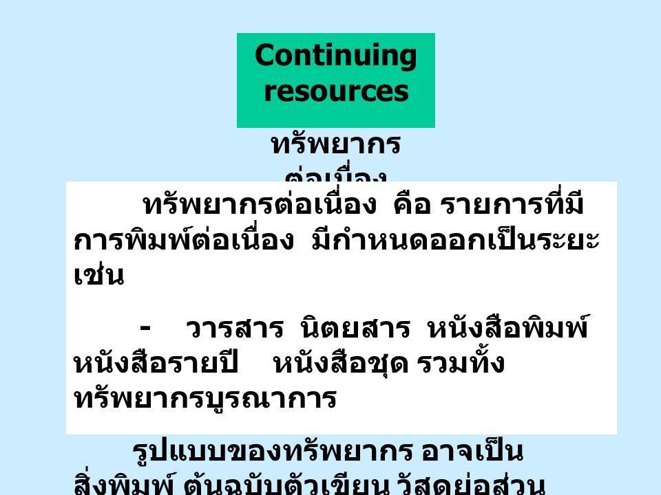 Continuing resources ทรัพยากรต่อเนื่อง. ทรัพยากรต่อเนื่อง คือ รายการที่มีการพิมพ์ต่อเนื่อง มีกำหนดออกเป็นระยะ เช่น.