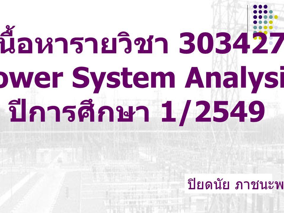 เนื้อหารายวิชา 303427 Power System Analysis ปีการศึกษา 1/2549