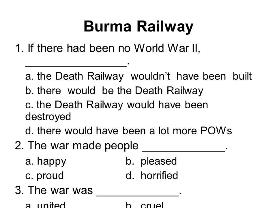 Burma Railway 1. If there had been no World War II, ________________.