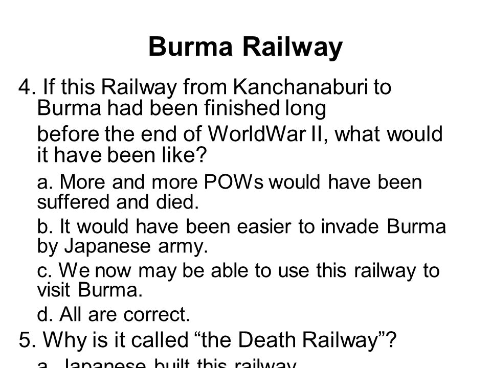 Burma Railway 4. If this Railway from Kanchanaburi to Burma had been finished long. before the end of WorldWar II, what would it have been like