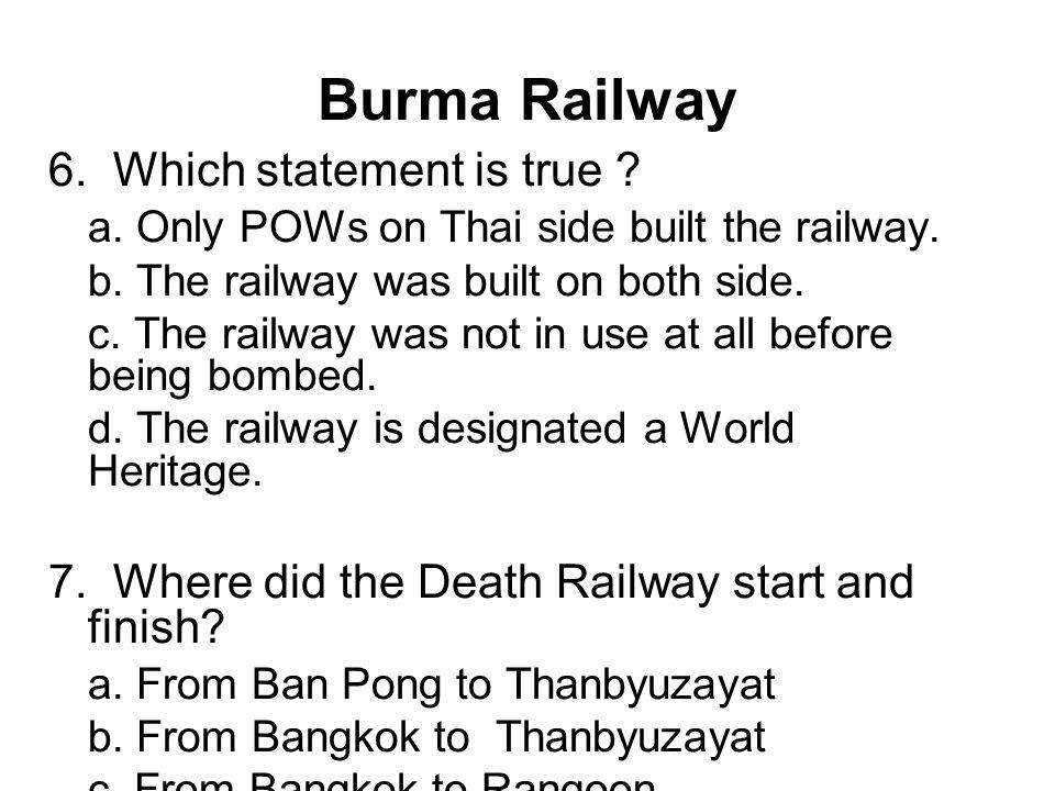 Burma Railway 6. Which statement is true