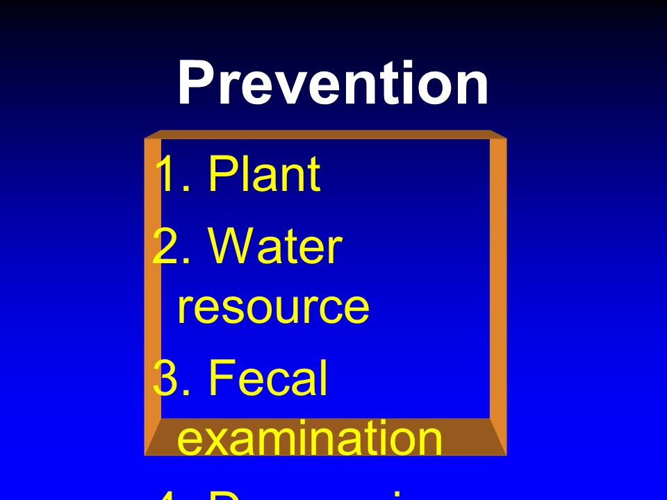 Prevention 1. Plant 2. Water resource 3. Fecal examination