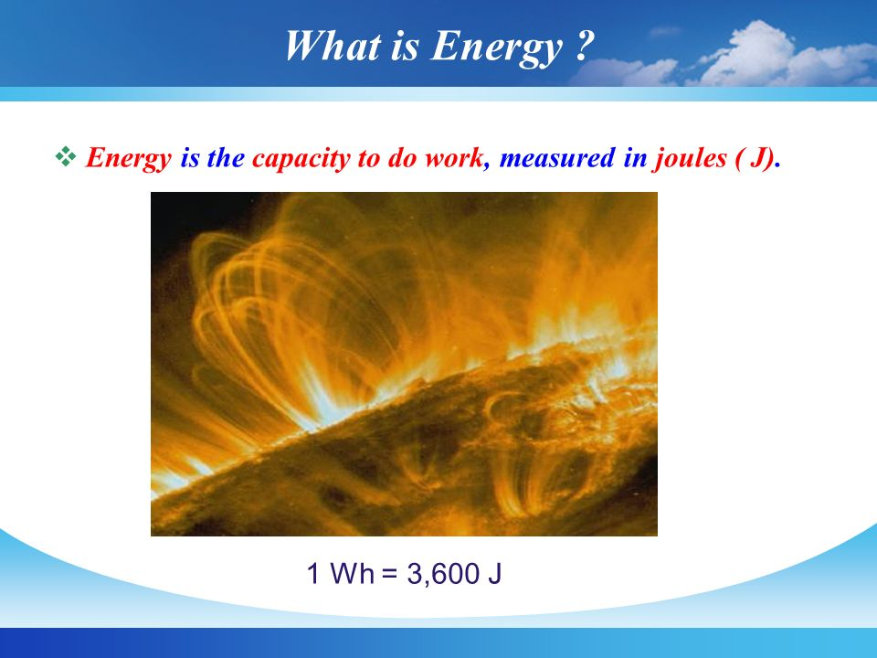 What is Energy Energy is the capacity to do work, measured in joules ( J). 1 Wh = 3,600 J