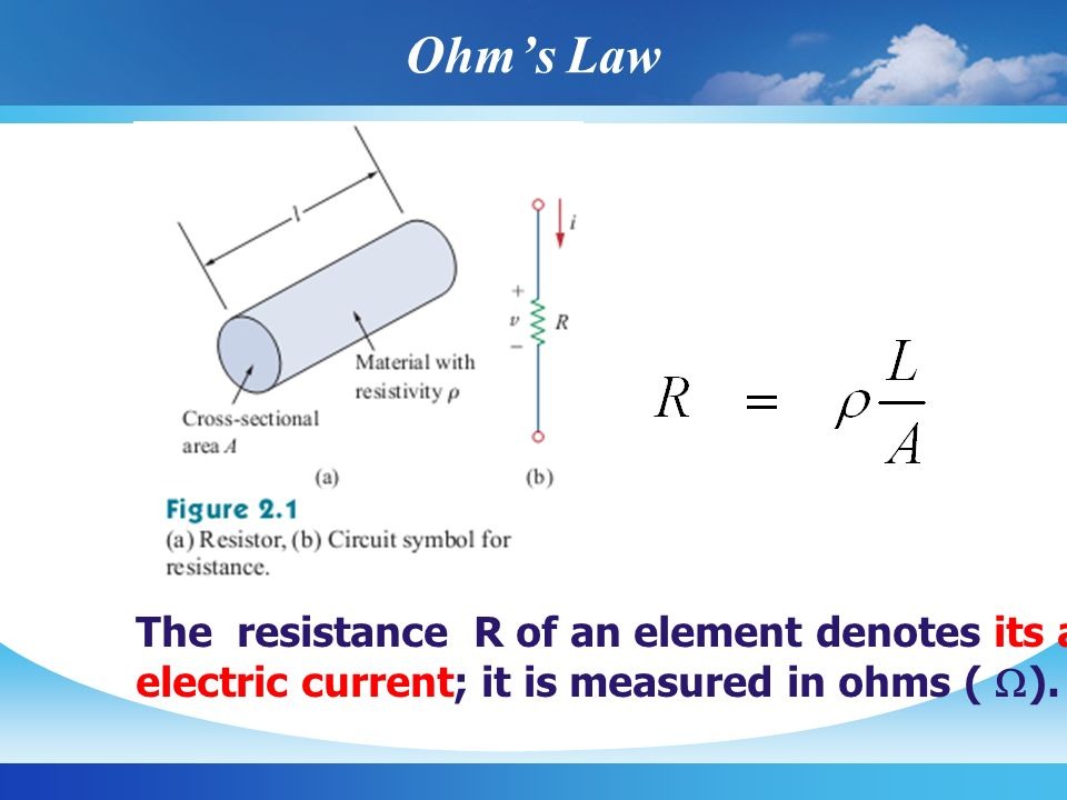 Ohm's Law The resistance R of an element denotes its ability to resist the flow of.