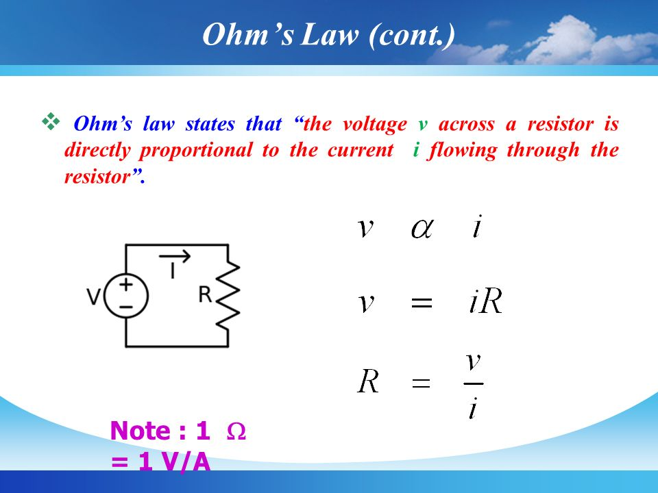 Ohm's Law (cont.) Ohm's law states that the voltage v across a resistor is directly proportional to the current i flowing through the resistor .