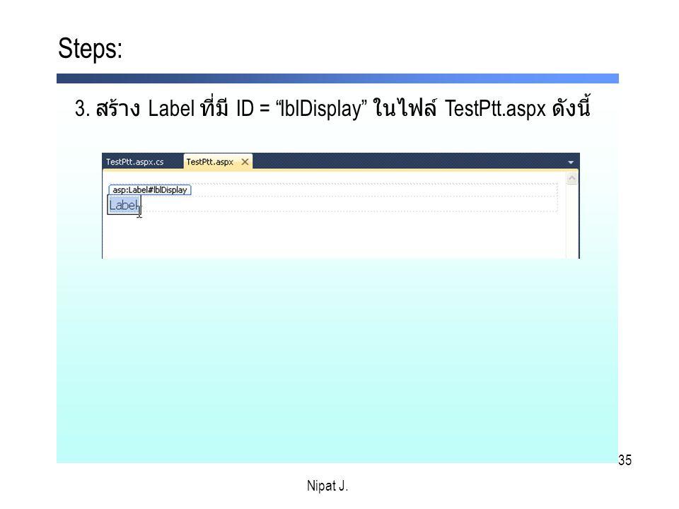 Steps: 3. สร้าง Label ที่มี ID = lblDisplay ในไฟล์ TestPtt.aspx ดังนี้ Nipat J. Nipat J.