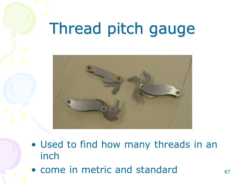 Thread pitch gauge Used to find how many threads in an inch