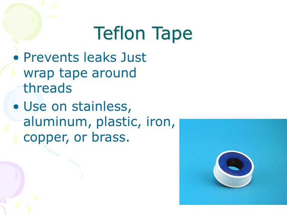 Teflon Tape Prevents leaks Just wrap tape around threads