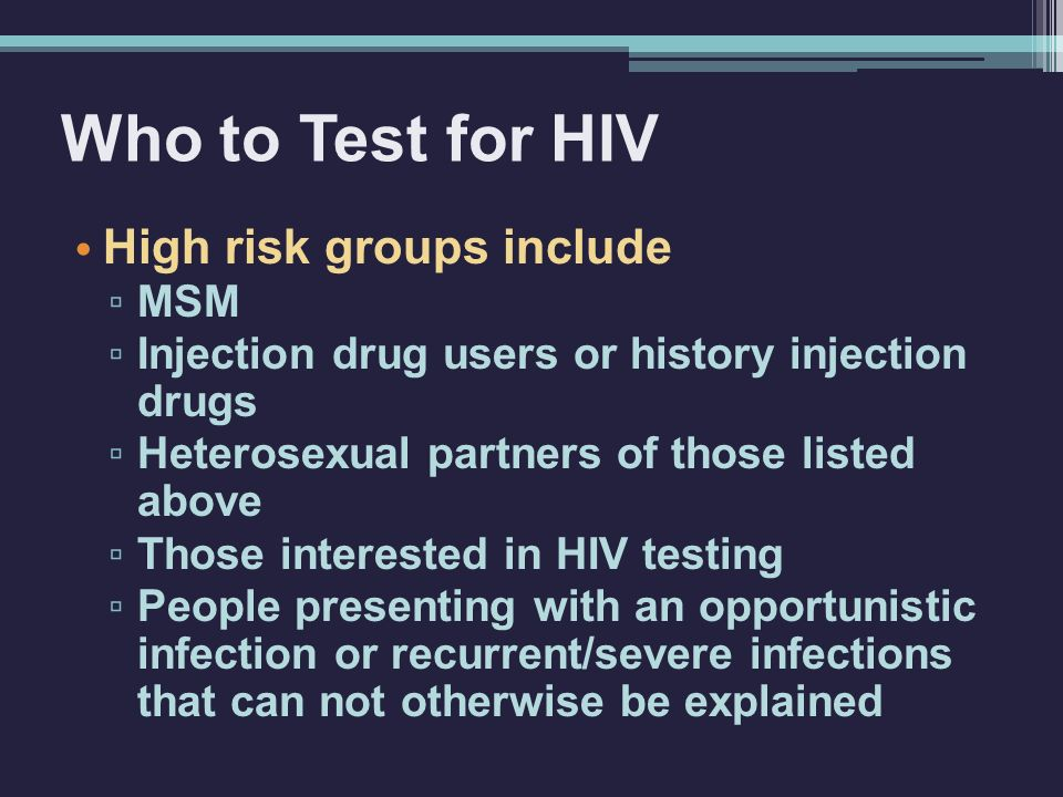 Who to Test for HIV High risk groups include MSM