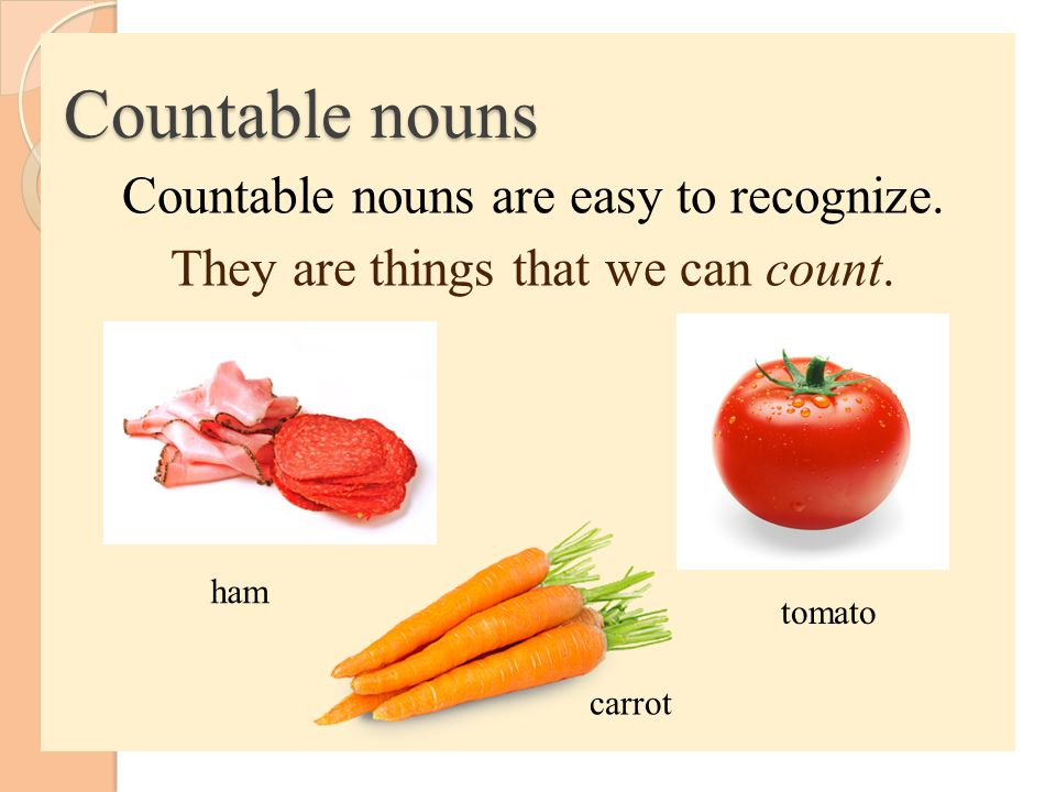 Countable nouns Countable nouns are easy to recognize. They are things that we can count. ham. tomato.