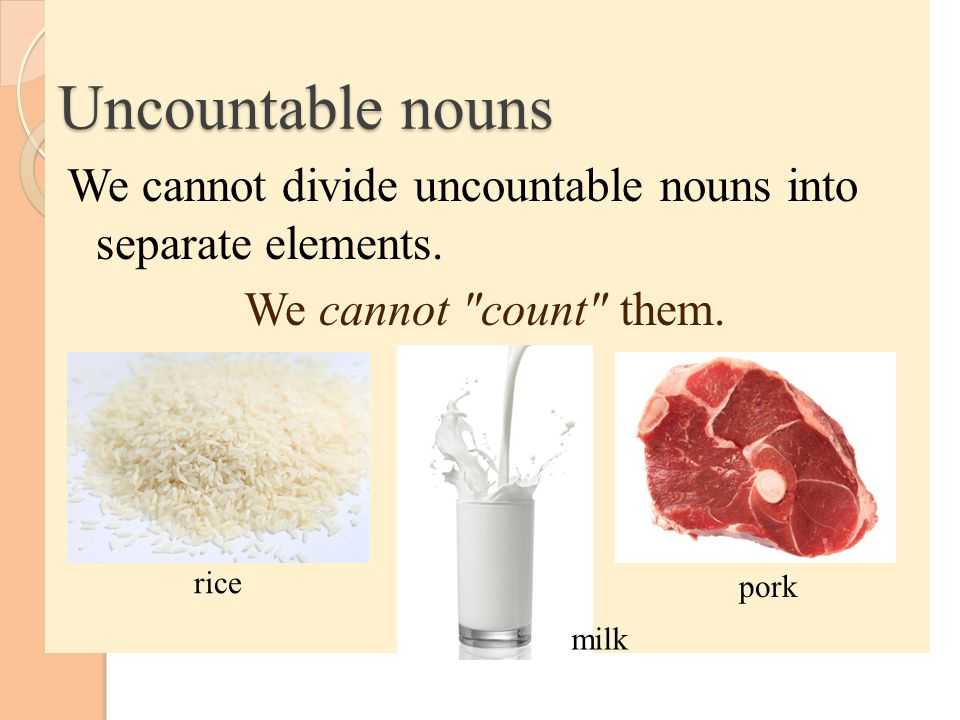 Uncountable nouns We cannot divide uncountable nouns into separate elements. We cannot count them.