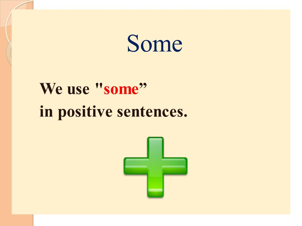 We use some in positive sentences.