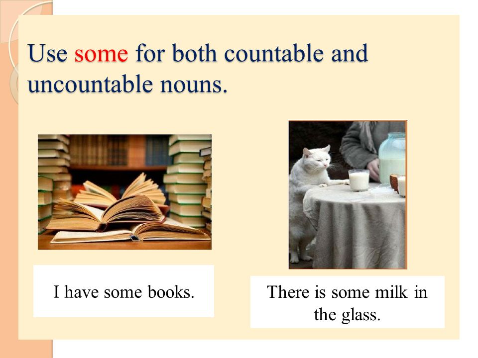 Use some for both countable and uncountable nouns.