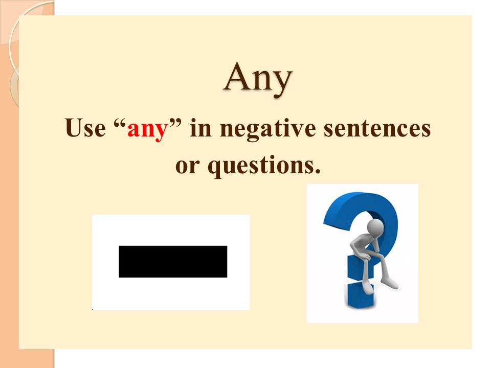 Use any in negative sentences or questions.