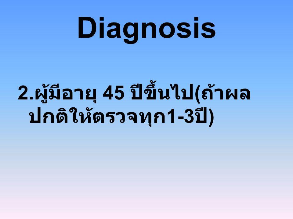 Diagnosis 2.ผู้มีอายุ 45 ปีขึ้นไป(ถ้าผลปกติให้ตรวจทุก1-3ปี)
