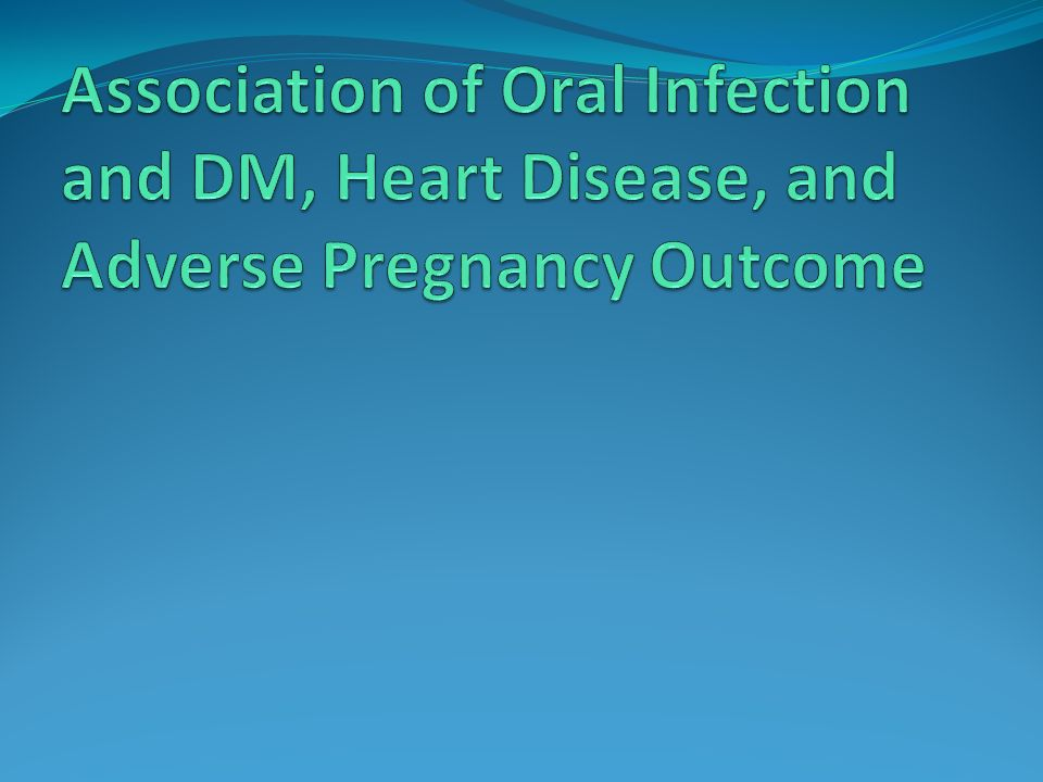 Association of Oral Infection and DM, Heart Disease, and Adverse Pregnancy Outcome