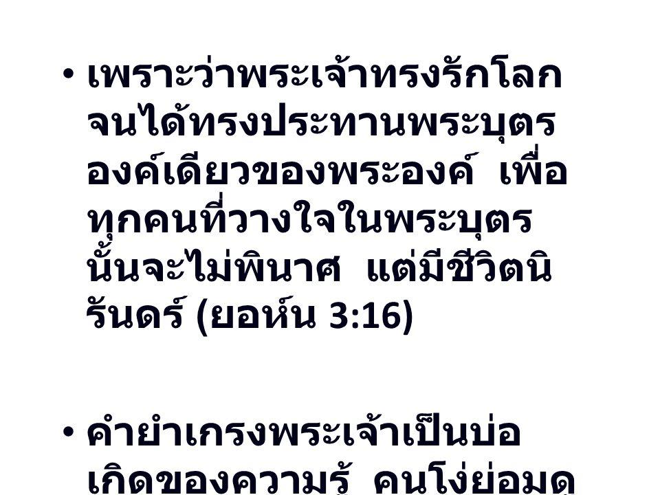 เพราะว่าพระเจ้าทรงรักโลกจนได้ทรงประทานพระบุตรองค์เดียวของพระองค์ เพื่อทุกคนที่วางใจในพระบุตรนั้นจะไม่พินาศ แต่มีชีวิตนิรันดร์ (ยอห์น 3:16)