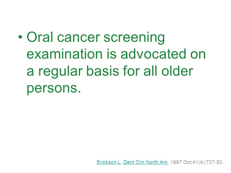 Oral cancer screening examination is advocated on a regular basis for all older persons.
