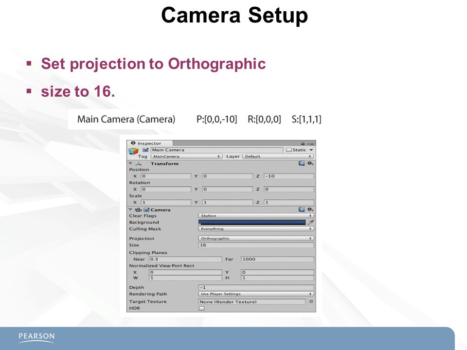 Camera Setup Set projection to Orthographic size to 16.