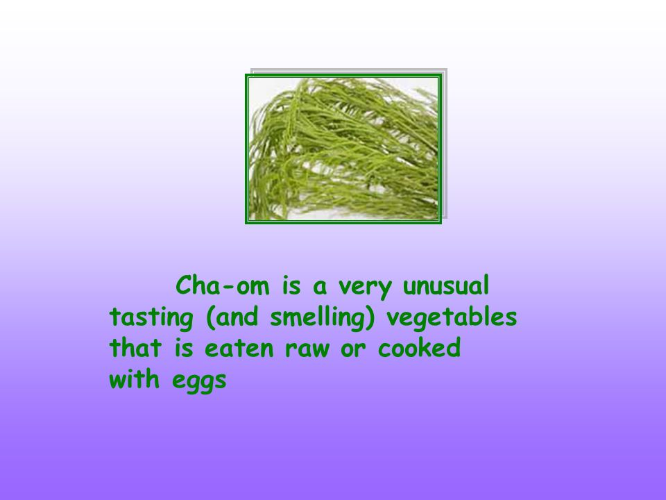 Cha-om is a very unusual tasting (and smelling) vegetables that is eaten raw or cooked with eggs