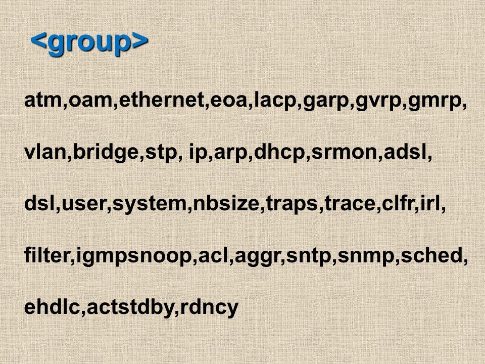 <group> atm,oam,ethernet,eoa,lacp,garp,gvrp,gmrp,