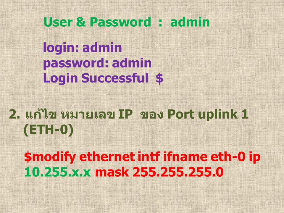 User & Password : admin login: admin. password: admin. Login Successful $ แก้ไข หมายเลข IP ของ Port uplink 1.