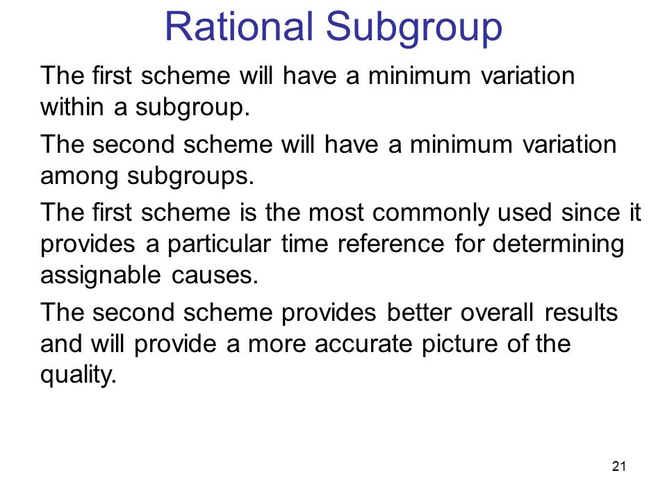 Rational Subgroup The first scheme will have a minimum variation within a subgroup. The second scheme will have a minimum variation among subgroups.