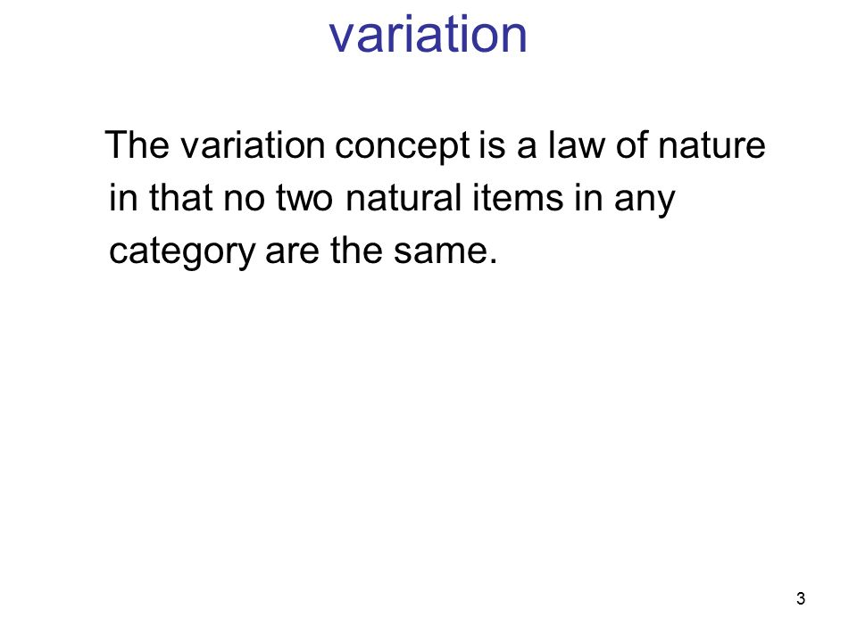 variation The variation concept is a law of nature in that no two natural items in any category are the same.