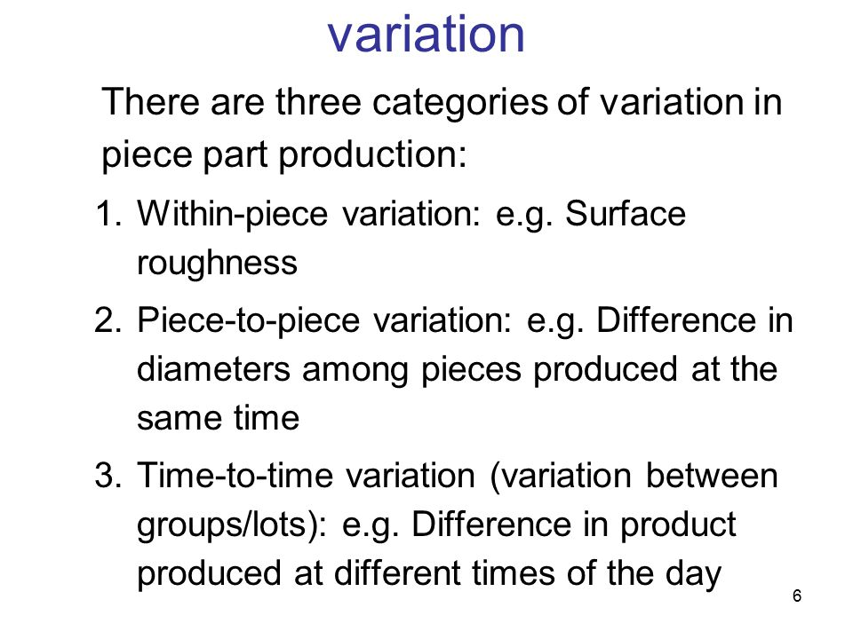 variation There are three categories of variation in piece part production: Within-piece variation: e.g. Surface roughness.
