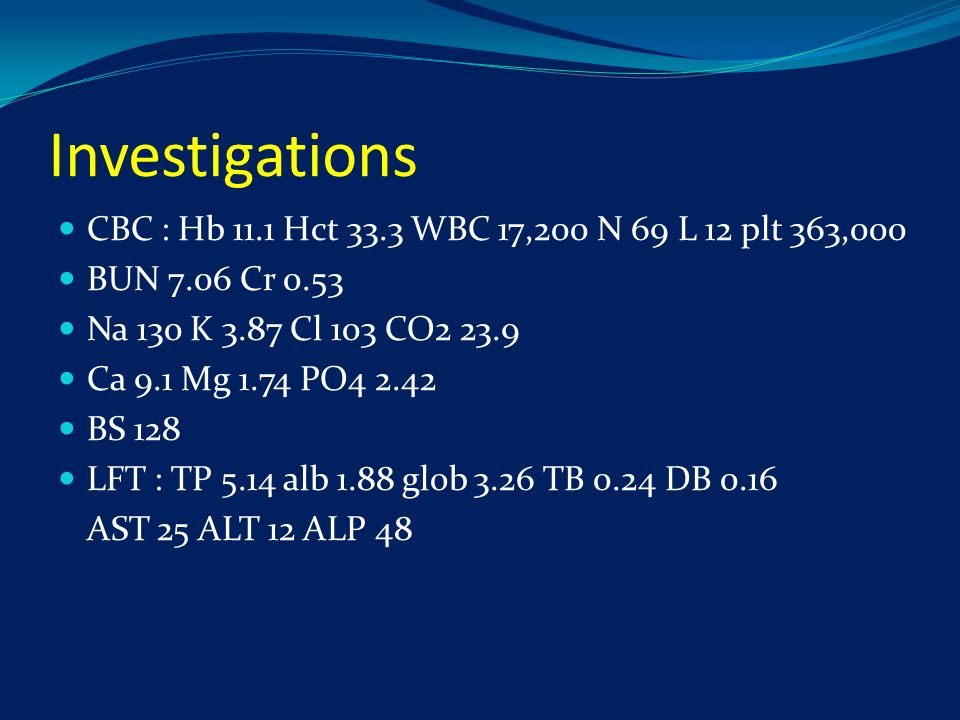 Investigations CBC : Hb 11.1 Hct 33.3 WBC 17,200 N 69 L 12 plt 363,000