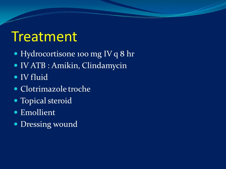 Treatment Hydrocortisone 100 mg IV q 8 hr IV ATB : Amikin, Clindamycin