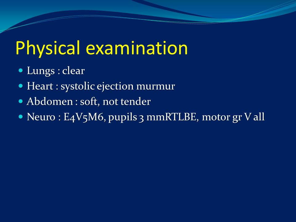 Physical examination Lungs : clear Heart : systolic ejection murmur
