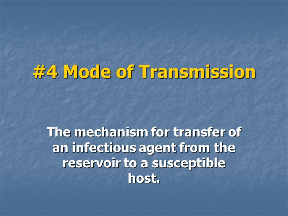 #4 Mode of Transmission The mechanism for transfer of an infectious agent from the reservoir to a susceptible host.
