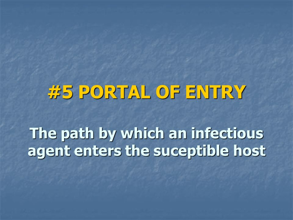 #5 PORTAL OF ENTRY The path by which an infectious agent enters the suceptible host
