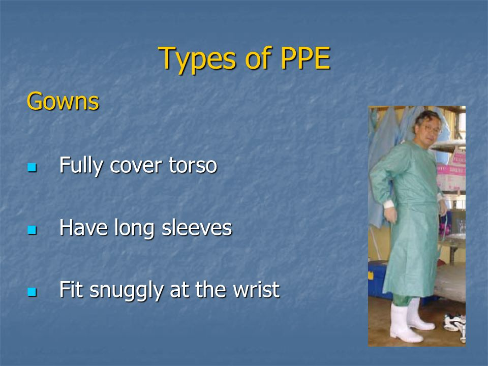 Types of PPE Gowns Fully cover torso Have long sleeves