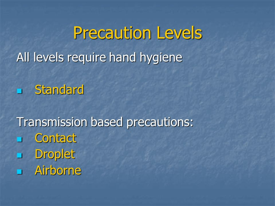 Precaution Levels All levels require hand hygiene Standard