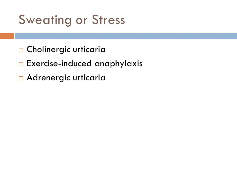 Sweating or Stress Cholinergic urticaria Exercise-induced anaphylaxis