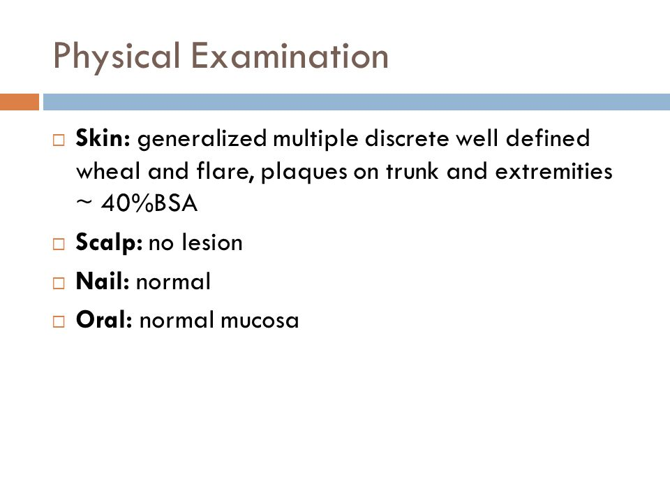 Physical Examination Skin: generalized multiple discrete well defined wheal and flare, plaques on trunk and extremities ~ 40%BSA.