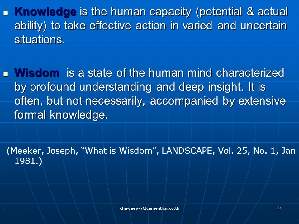 Knowledge is the human capacity (potential & actual ability) to take effective action in varied and uncertain situations.
