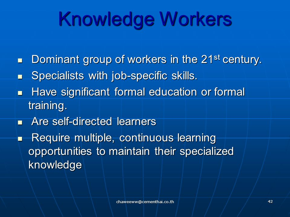 Knowledge Workers Dominant group of workers in the 21st century.