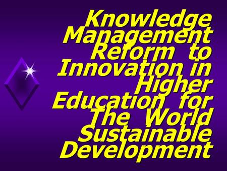 Knowledge Management Reform to Innovation in Higher Education for The World Sustainable Development.